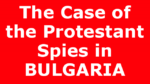 The Case of the Protestant Spies in BULGARIA