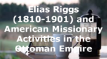 Elias Riggs (1810-1901) and American Missionary Activities in the Ottoman Empire