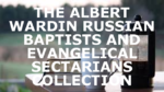 THE ALBERT WARDIN RUSSIAN BAPTISTS AND EVANGELICAL SECTARIANS COLLECTION